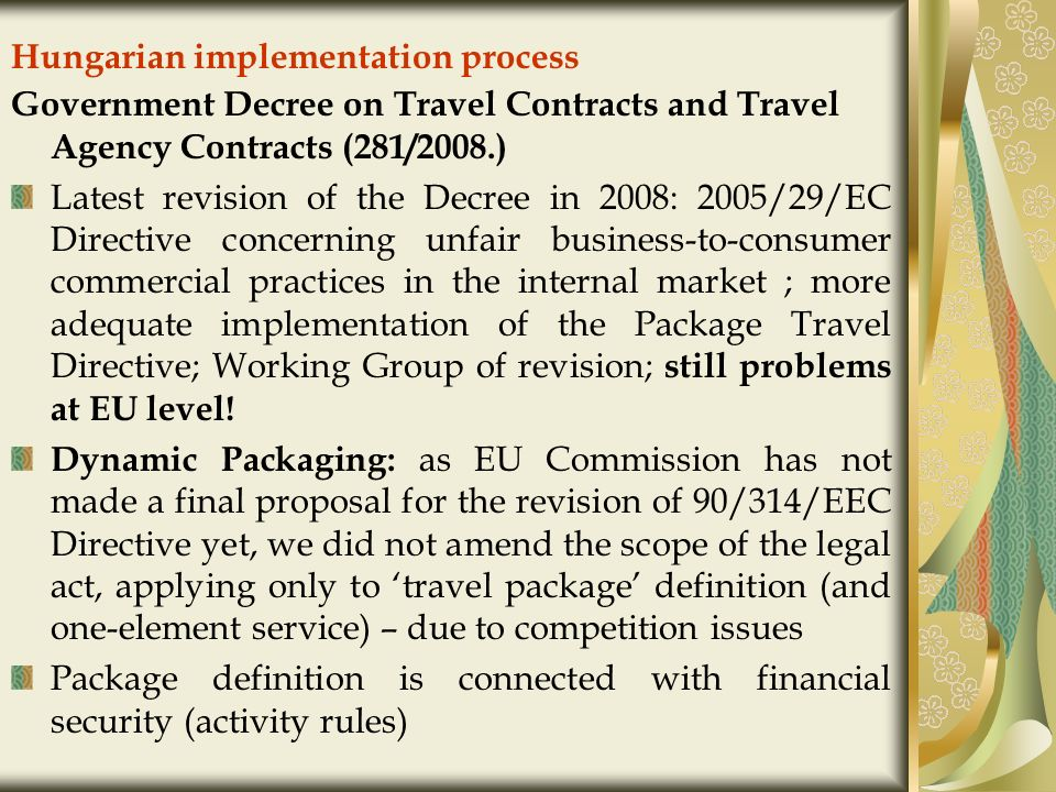 Hungarian implementation process Government Decree on Travel Contracts and Travel Agency Contracts (281/2008.) Latest revision of the Decree in 2008: 2005/29/EC Directive concerning unfair business-to-consumer commercial practices in the internal market ; more adequate implementation of the Package Travel Directive; Working Group of revision; still problems at EU level.