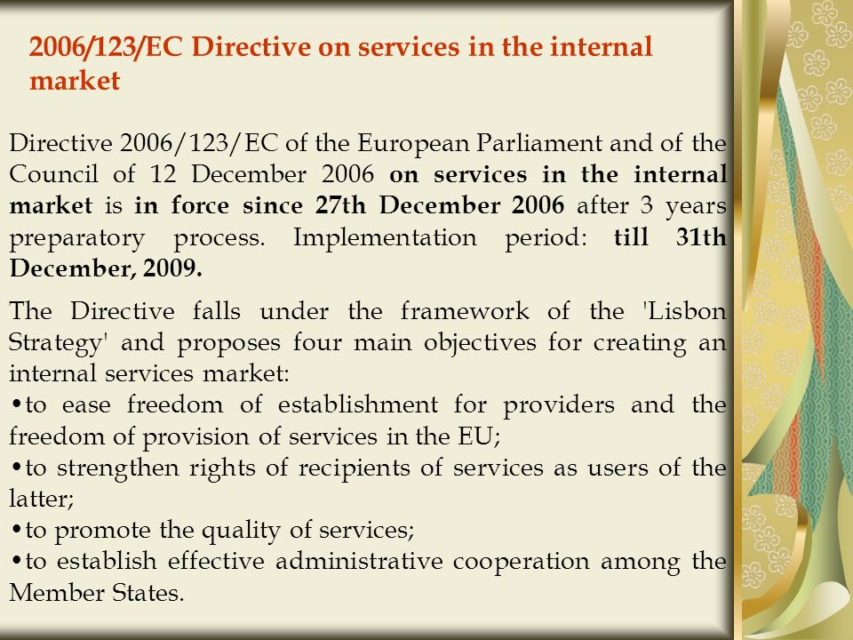 2006/123/EC Directive on services in the internal market Directive 2006/123/EC of the European Parliament and of the Council of 12 December 2006 on services in the internal market is in force since 27th December 2006 after 3 years preparatory process.