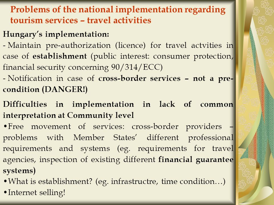 Problems of the national implementation regarding tourism services – travel activities Hungarys implementation: - Maintain pre-authorization (licence) for travel actvities in case of establishment (public interest: consumer protection, financial security concerning 90/314/ECC) - Notification in case of cross-border services – not a pre- condition (DANGER!) Difficulties in implementation in lack of common interpretation at Community level Free movement of services: cross-border providers – problems with Member States different professional requirements and systems (eg.