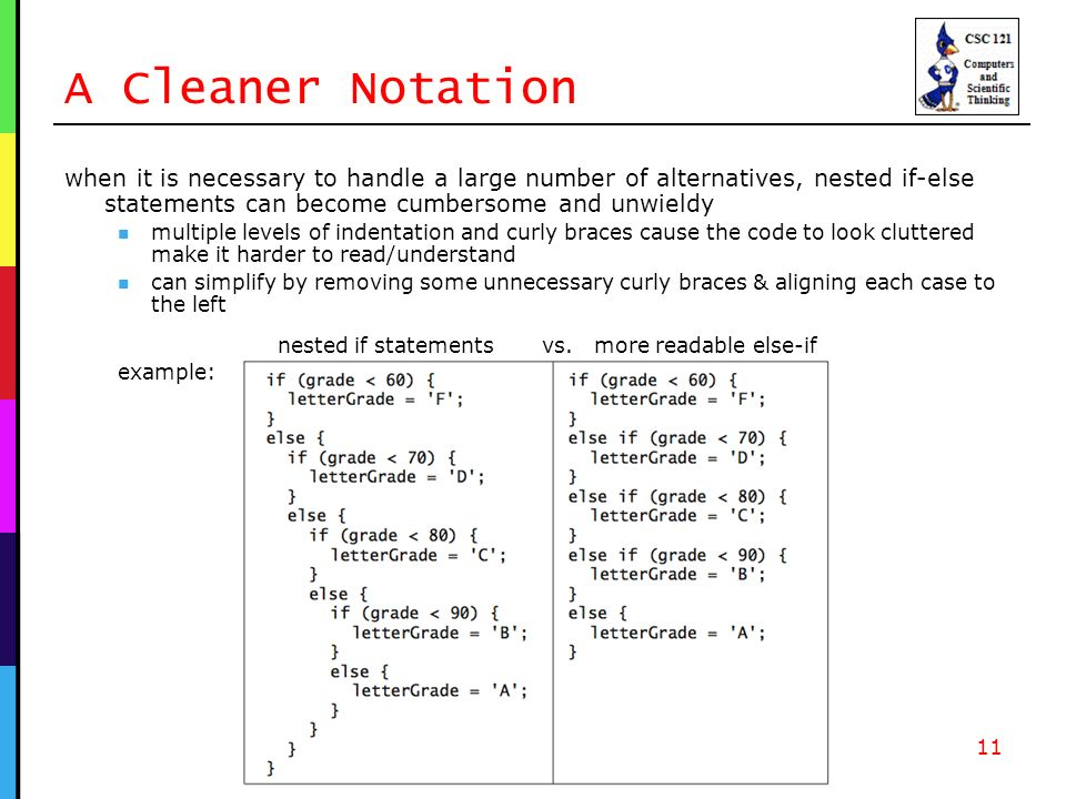 A Cleaner Notation when it is necessary to handle a large number of alternatives, nested if-else statements can become cumbersome and unwieldy multiple levels of indentation and curly braces cause the code to look cluttered make it harder to read/understand can simplify by removing some unnecessary curly braces & aligning each case to the left nested if statements vs.