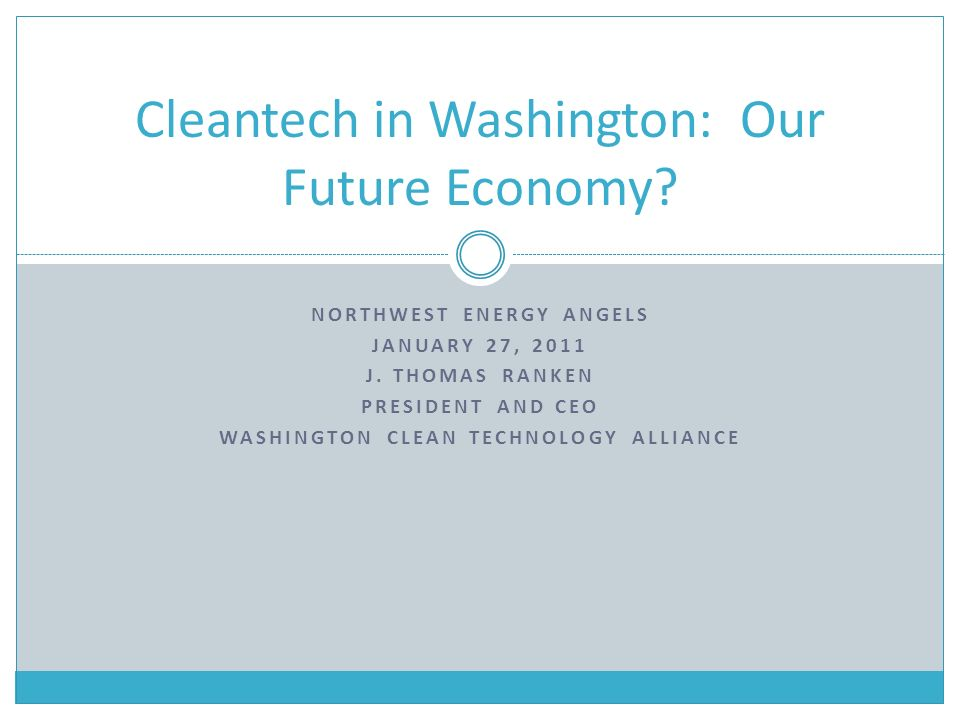 NORTHWEST ENERGY ANGELS JANUARY 27, 2011 J. THOMAS RANKEN PRESIDENT AND CEO WASHINGTON CLEAN TECHNOLOGY ALLIANCE Cleantech in Washington: Our Future E
