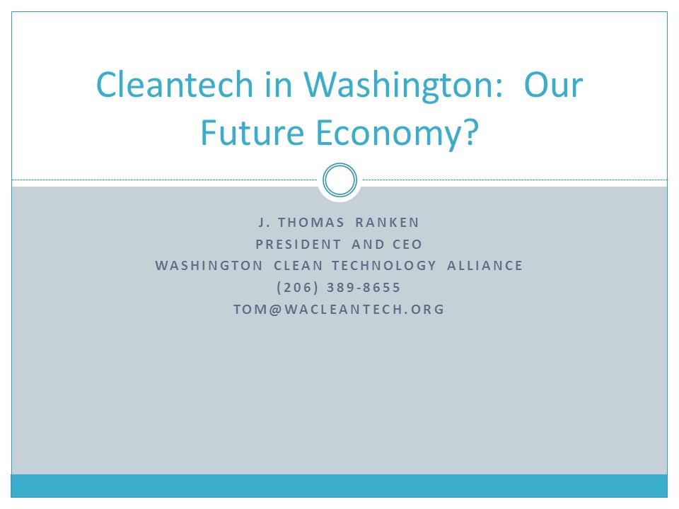 J. THOMAS RANKEN PRESIDENT AND CEO WASHINGTON CLEAN TECHNOLOGY ALLIANCE (206) 389-8655 TOM@WACLEANTECH.ORG Cleantech in Washington: Our Future Economy