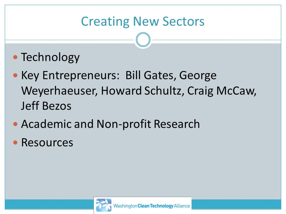 Creating New Sectors Technology Key Entrepreneurs: Bill Gates, George Weyerhaeuser, Howard Schultz, Craig McCaw, Jeff Bezos Academic and Non-profit Re