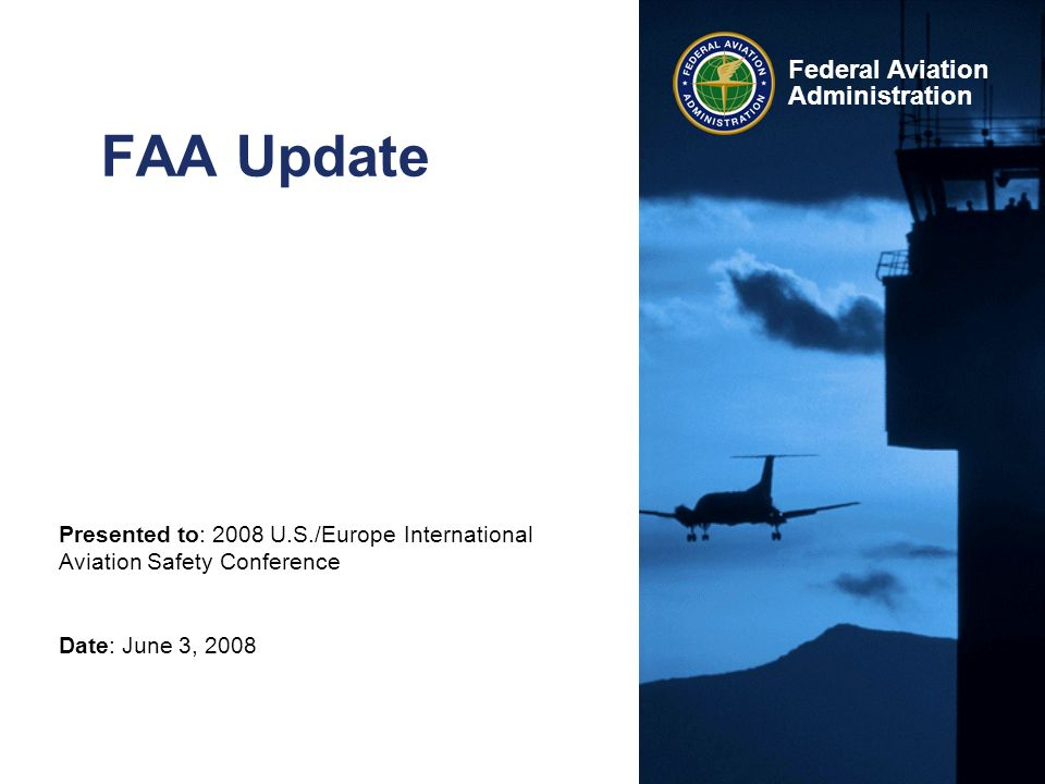 Presented to: 2008 U.S./Europe International Aviation Safety Conference Date: June 3, 2008 Federal Aviation Administration FAA Update
