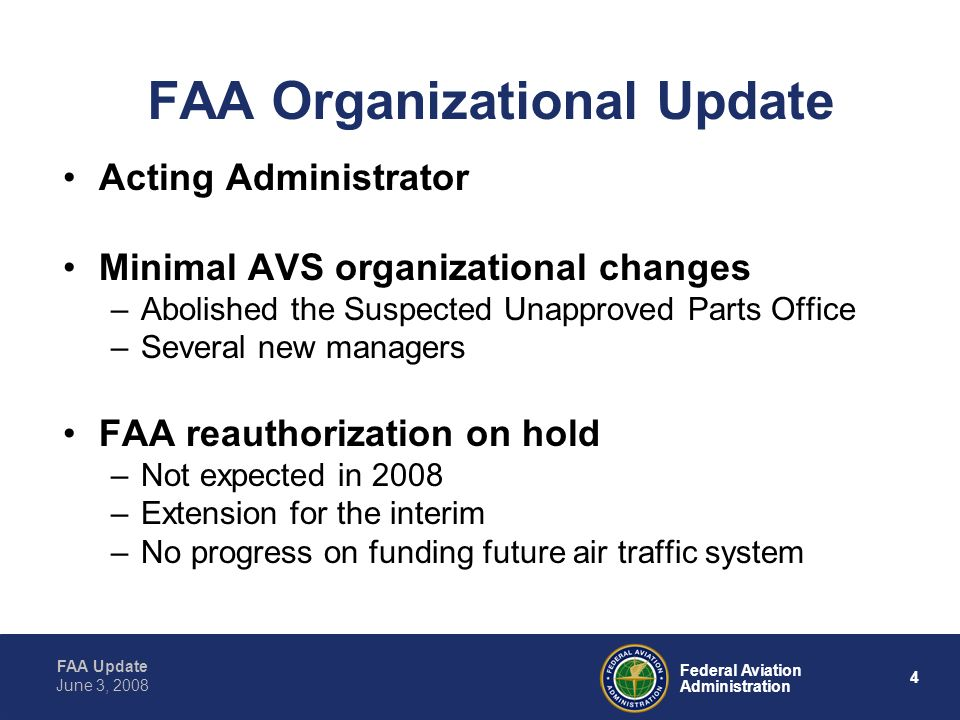 FAA Update 4 Federal Aviation Administration June 3, 2008 FAA Organizational Update Acting Administrator Minimal AVS organizational changes –Abolished the Suspected Unapproved Parts Office –Several new managers FAA reauthorization on hold –Not expected in 2008 –Extension for the interim –No progress on funding future air traffic system