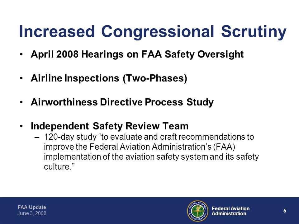 FAA Update 5 Federal Aviation Administration June 3, 2008 Increased Congressional Scrutiny April 2008 Hearings on FAA Safety Oversight Airline Inspections (Two-Phases) Airworthiness Directive Process Study Independent Safety Review Team –120-day study to evaluate and craft recommendations to improve the Federal Aviation Administrations (FAA) implementation of the aviation safety system and its safety culture.
