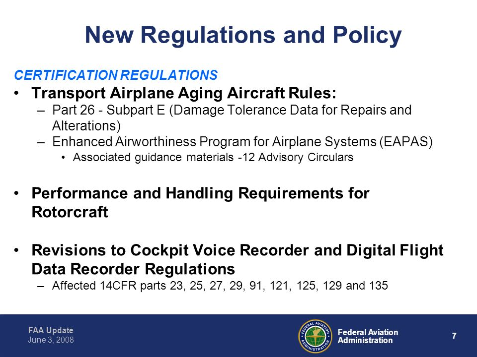 FAA Update 7 Federal Aviation Administration June 3, 2008 New Regulations and Policy CERTIFICATION REGULATIONS Transport Airplane Aging Aircraft Rules: –Part 26 - Subpart E (Damage Tolerance Data for Repairs and Alterations) –Enhanced Airworthiness Program for Airplane Systems (EAPAS) Associated guidance materials -12 Advisory Circulars Performance and Handling Requirements for Rotorcraft Revisions to Cockpit Voice Recorder and Digital Flight Data Recorder Regulations –Affected 14CFR parts 23, 25, 27, 29, 91, 121, 125, 129 and 135