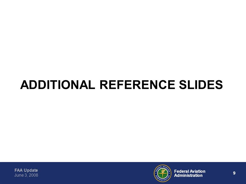 FAA Update 9 Federal Aviation Administration June 3, 2008 ADDITIONAL REFERENCE SLIDES