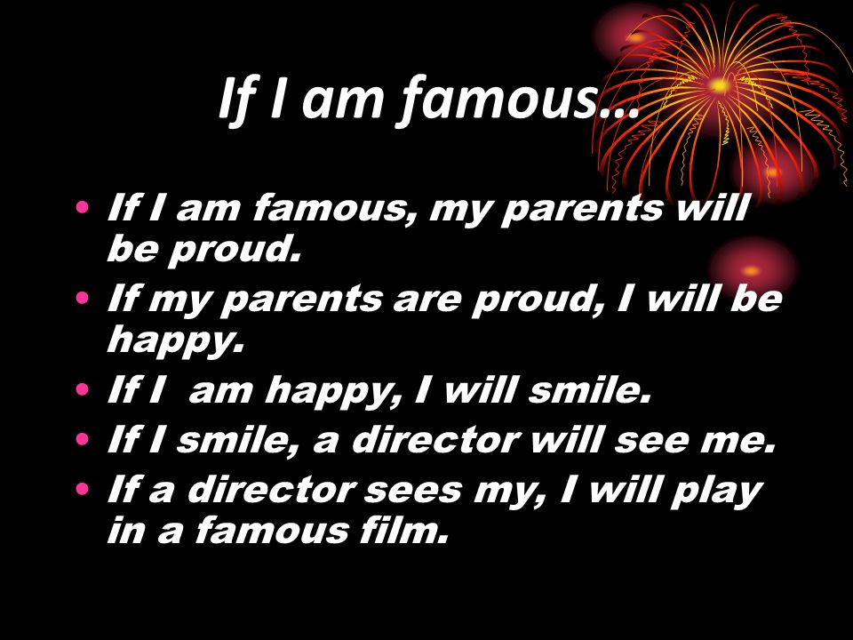 If I am famous… If I am famous, my parents will be proud. If my parents are proud, I will be happy. If I am happy, I will smile. If I smile, a directo