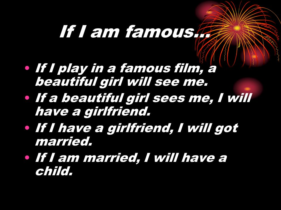 If I am famous… If I play in a famous film, a beautiful girl will see me. If a beautiful girl sees me, I will have a girlfriend. If I have a girlfrien