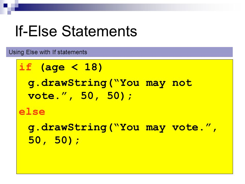 If-Else Statements if (age < 18) g.drawString(You may not vote., 50, 50); else g.drawString(You may vote., 50, 50); Using Else with If statements