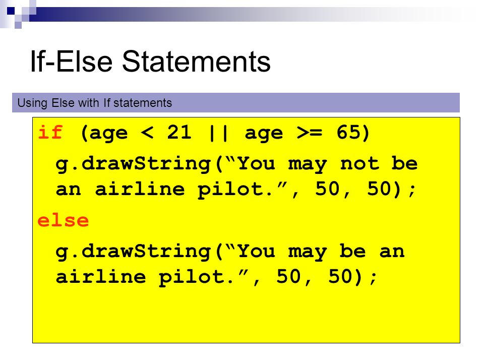 If-Else Statements if (age = 65) g.drawString(You may not be an airline pilot., 50, 50); else g.drawString(You may be an airline pilot., 50, 50); Usin