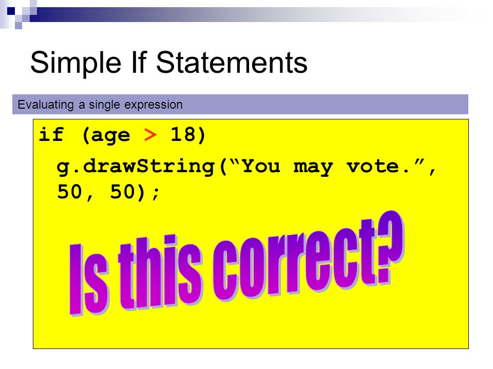 Simple If Statements if (age > 18) g.drawString(You may vote., 50, 50); Evaluating a single expression