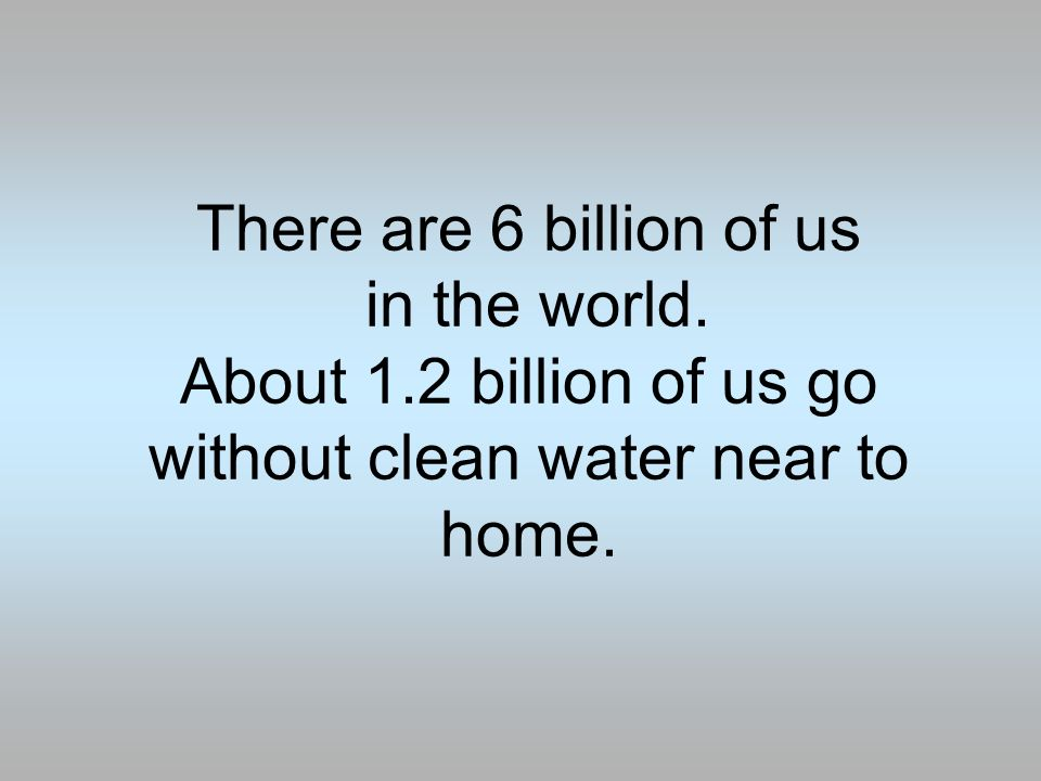 There are 6 billion of us in the world.