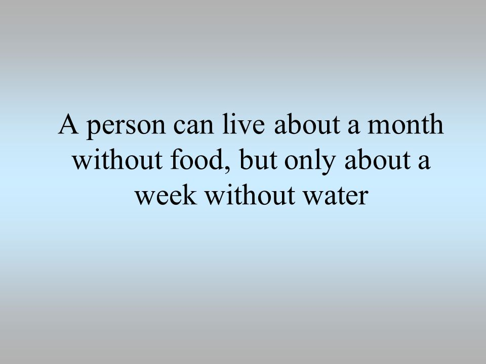 A person can live about a month without food, but only about a week without water