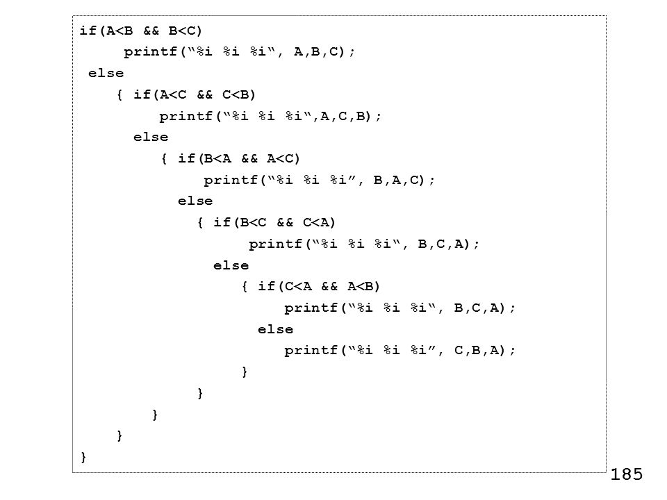 if(A<B && B<C) printf(%i %i %i, A,B,C); else { if(A<C && C<B) printf(%i %i %i,A,C,B); else { if(B<A && A<C) printf(%i %i %i, B,A,C); else { if(B<C && C<A) printf(%i %i %i, B,C,A); else { if(C<A && A<B) printf(%i %i %i, B,C,A); else printf(%i %i %i, C,B,A); } 185