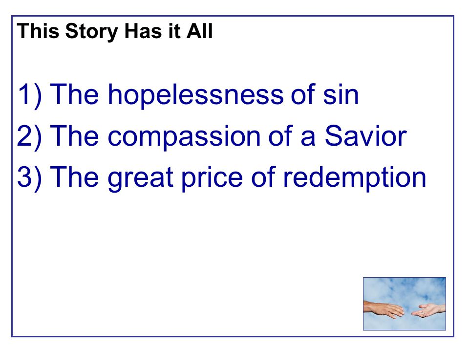This Story Has it All 1) The hopelessness of sin 2) The compassion of a Savior 3) The great price of redemption