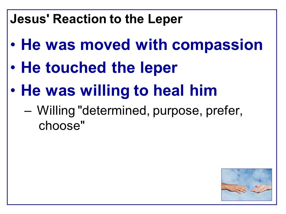 Jesus Reaction to the Leper He was moved with compassion He touched the leper He was willing to heal him – Willing determined, purpose, prefer, choose