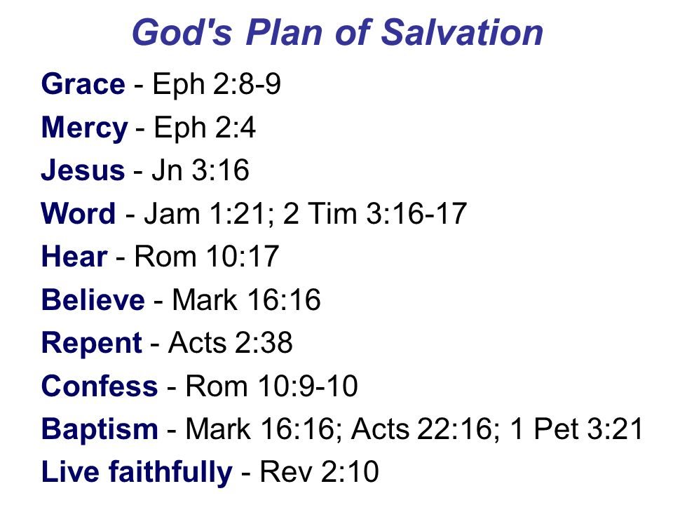 God s Plan of Salvation Grace - Eph 2:8-9 Mercy - Eph 2:4 Jesus - Jn 3:16 Word - Jam 1:21; 2 Tim 3:16-17 Hear - Rom 10:17 Believe - Mark 16:16 Repent - Acts 2:38 Confess - Rom 10:9-10 Baptism - Mark 16:16; Acts 22:16; 1 Pet 3:21 Live faithfully - Rev 2:10