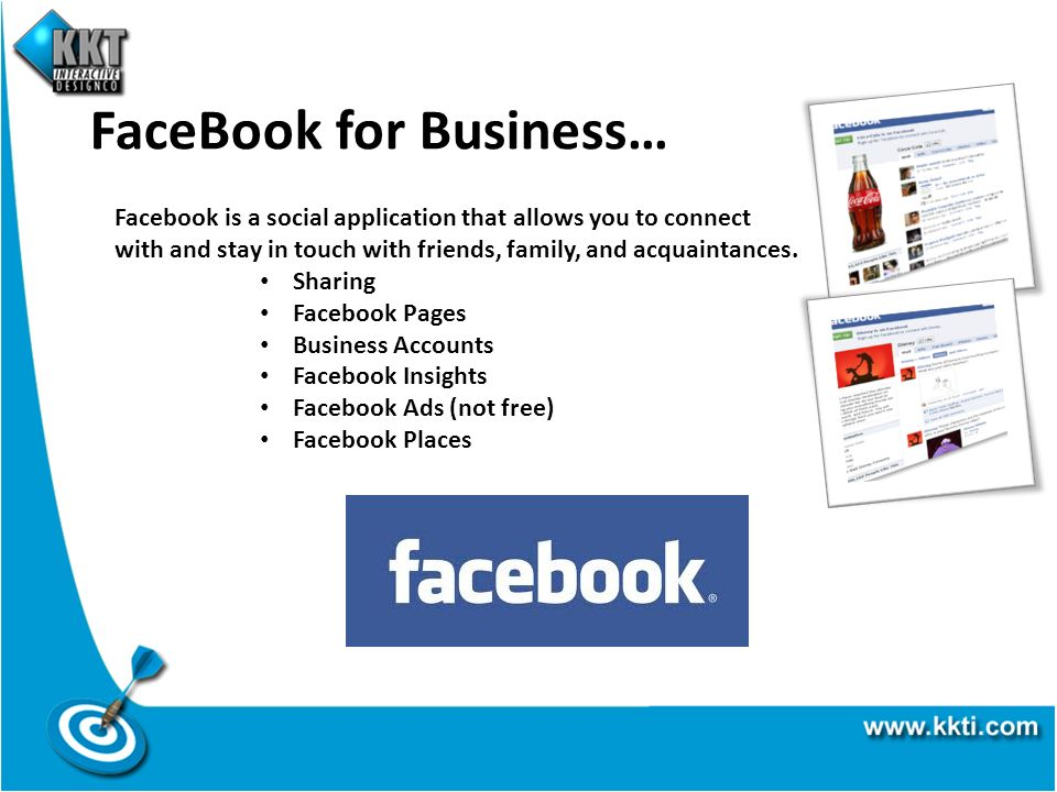 FaceBook for Business… Facebook is a social application that allows you to connect with and stay in touch with friends, family, and acquaintances. Sha
