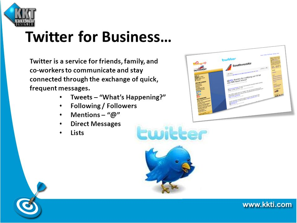 Twitter for Business… Twitter is a service for friends, family, and co-workers to communicate and stay connected through the exchange of quick, frequent messages.