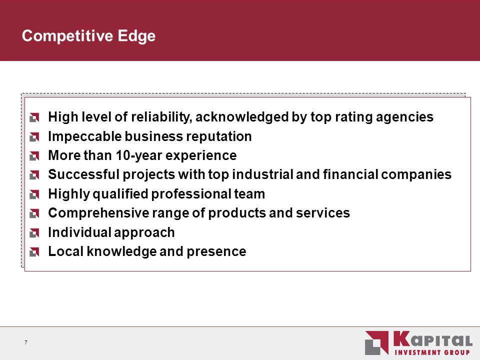 7 Competitive Edge High level of reliability, acknowledged by top rating agencies Impeccable business reputation More than 10-year experience Successful projects with top industrial and financial companies Highly qualified professional team Comprehensive range of products and services Individual approach Local knowledge and presence