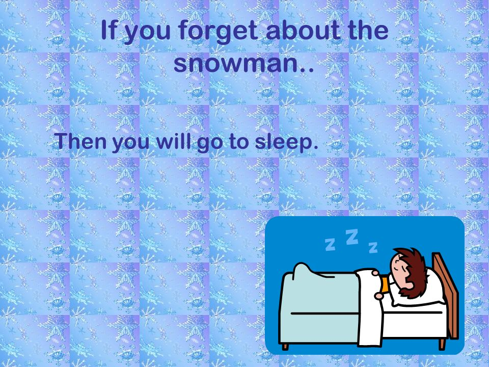 If you forget about the snowman.. Then you will go to sleep.