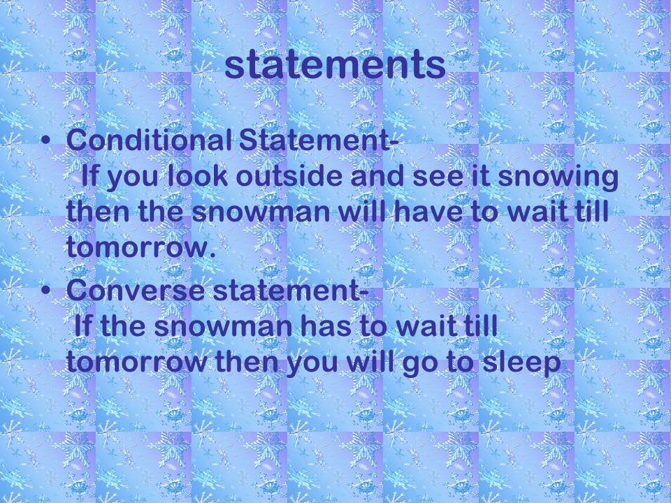 statements Conditional Statement- If you look outside and see it snowing then the snowman will have to wait till tomorrow.