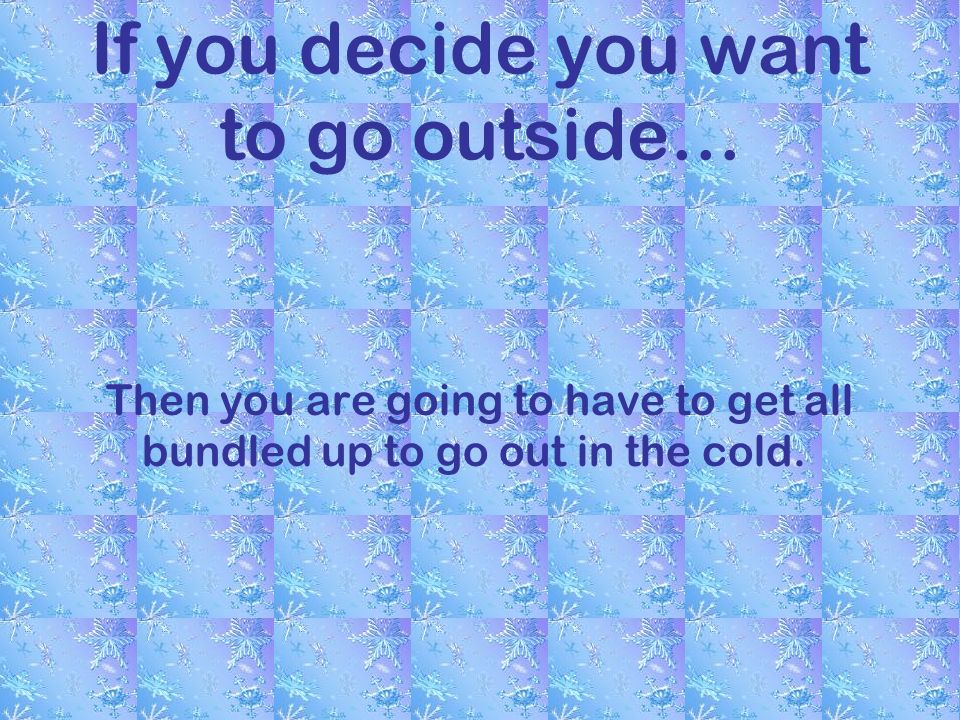 If you decide you want to go outside… Then you are going to have to get all bundled up to go out in the cold.