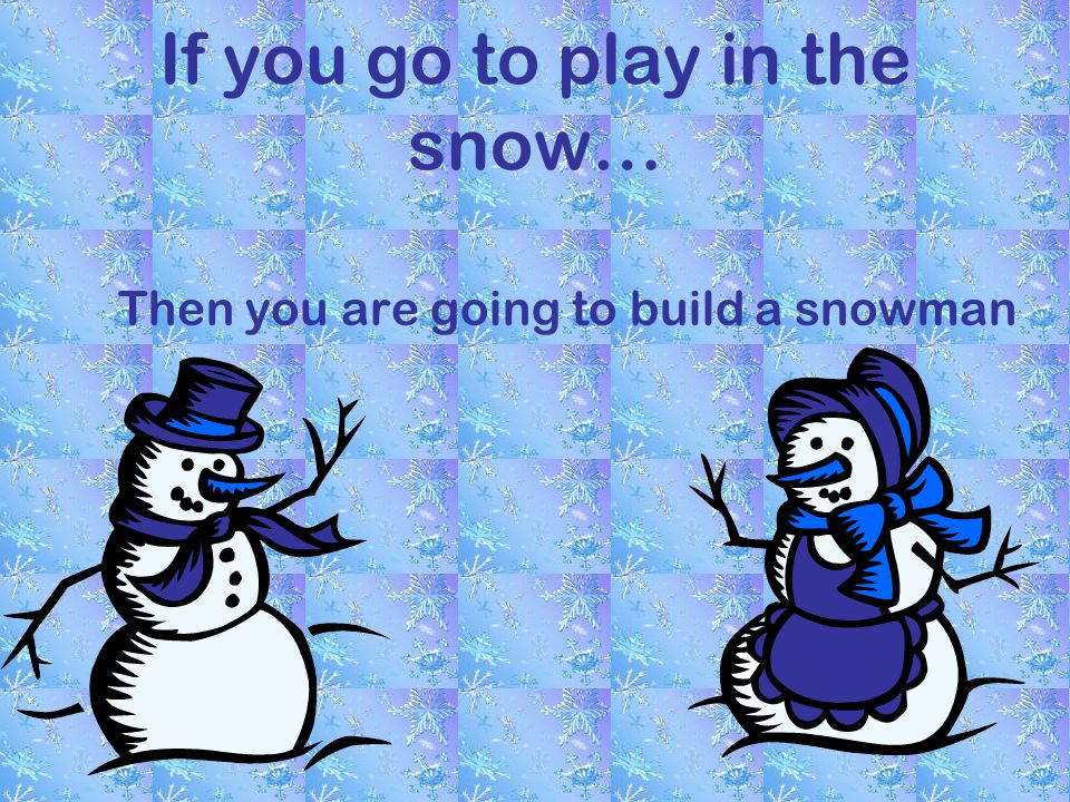 If you go to play in the snow… Then you are going to build a snowman