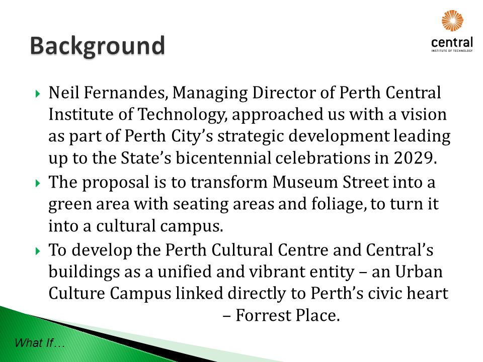 Neil Fernandes, Managing Director of Perth Central Institute of Technology, approached us with a vision as part of Perth Citys strategic development leading up to the States bicentennial celebrations in 2029.