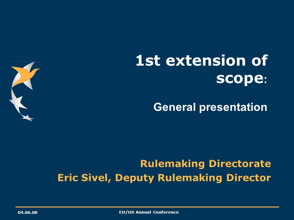 EU/US Annual Conference 1st extension of scope : General presentation Rulemaking Directorate Eric Sivel, Deputy Rulemaking Director