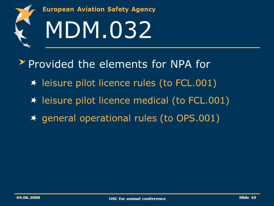 European Aviation Safety Agency 04.06.2008 OSC for annual conference Slide 10 MDM.032 Provided the elements for NPA for leisure pilot licence rules (to FCL.001) leisure pilot licence medical (to FCL.001) general operational rules (to OPS.001)