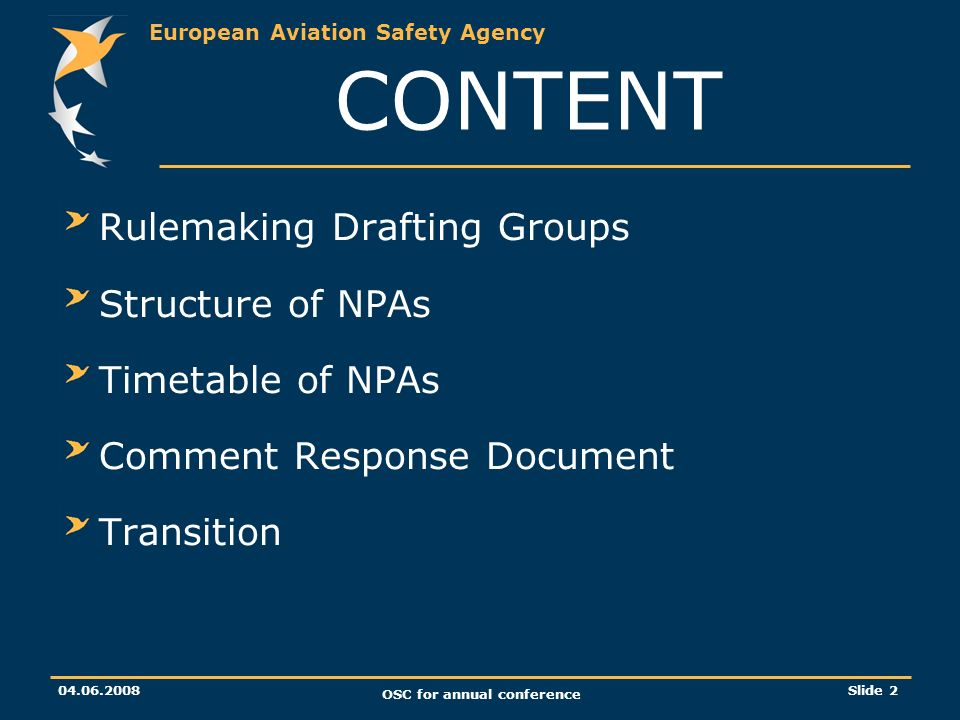European Aviation Safety Agency 04.06.2008 OSC for annual conference Slide 2 CONTENT Rulemaking Drafting Groups Structure of NPAs Timetable of NPAs Comment Response Document Transition
