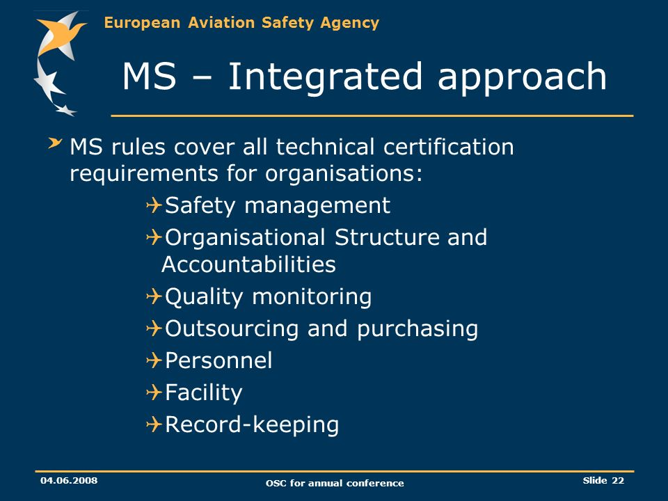 European Aviation Safety Agency 04.06.2008 OSC for annual conference Slide 22 MS rules cover all technical certification requirements for organisations: Safety management Organisational Structure and Accountabilities Quality monitoring Outsourcing and purchasing Personnel Facility Record-keeping MS – Integrated approach