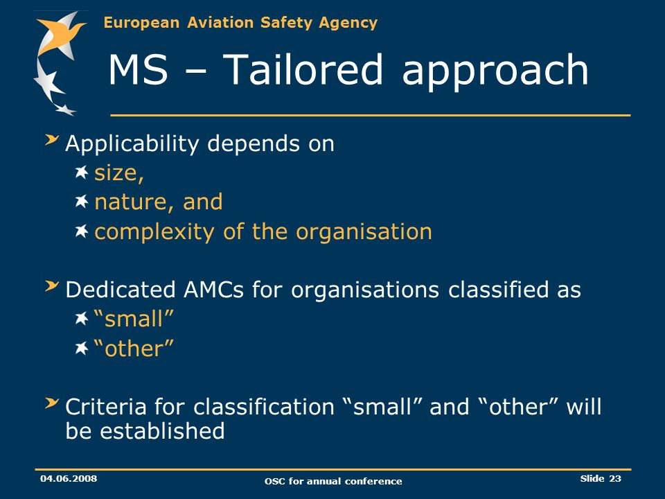 European Aviation Safety Agency OSC for annual conference Slide 23 MS – Tailored approach Applicability depends on size, nature, and complexity of the organisation Dedicated AMCs for organisations classified as small other Criteria for classification small and other will be established