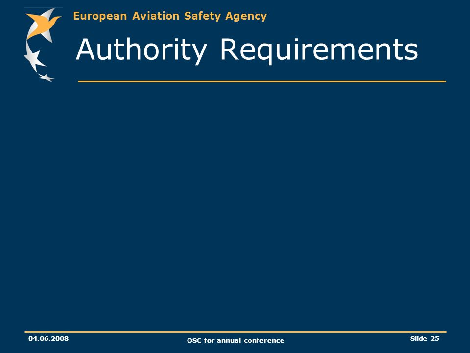 European Aviation Safety Agency 04.06.2008 OSC for annual conference Slide 25 Authority Requirements
