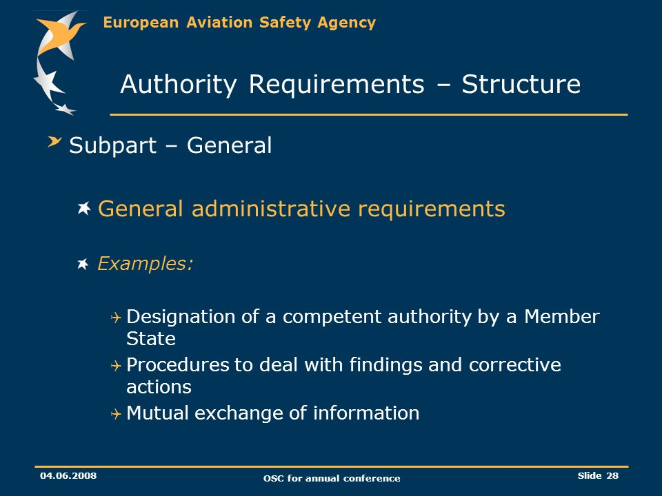 European Aviation Safety Agency 04.06.2008 OSC for annual conference Slide 28 Subpart – General General administrative requirements Examples: Designation of a competent authority by a Member State Procedures to deal with findings and corrective actions Mutual exchange of information Authority Requirements – Structure