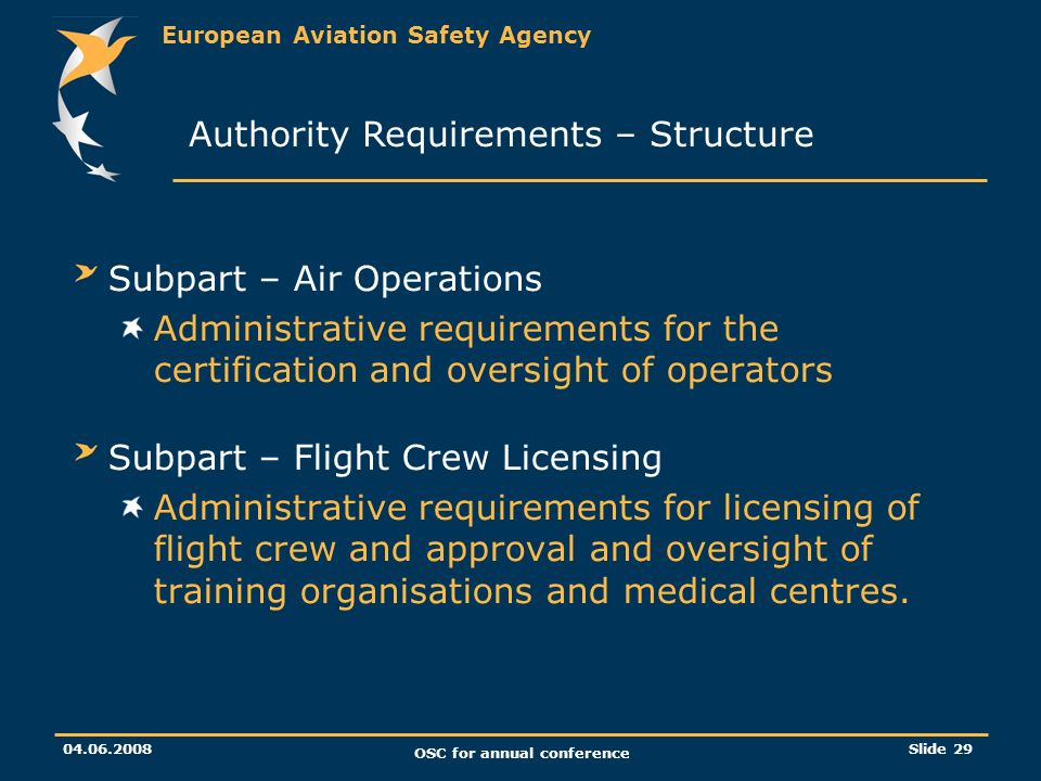 European Aviation Safety Agency OSC for annual conference Slide 29 Subpart – Air Operations Administrative requirements for the certification and oversight of operators Subpart – Flight Crew Licensing Administrative requirements for licensing of flight crew and approval and oversight of training organisations and medical centres.