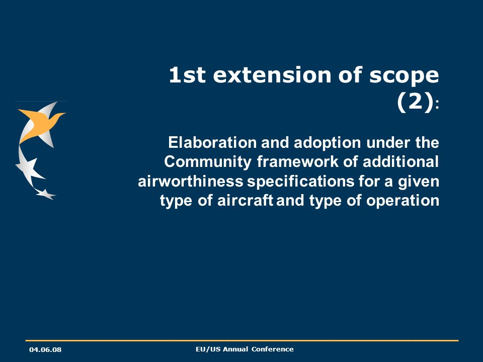 04.06.08 EU/US Annual Conference 1st extension of scope (2) : Elaboration and adoption under the Community framework of additional airworthiness specifications for a given type of aircraft and type of operation