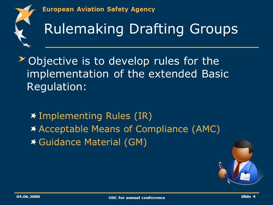 European Aviation Safety Agency 04.06.2008 OSC for annual conference Slide 4 Rulemaking Drafting Groups Objective is to develop rules for the implementation of the extended Basic Regulation: Implementing Rules (IR) Acceptable Means of Compliance (AMC) Guidance Material (GM)