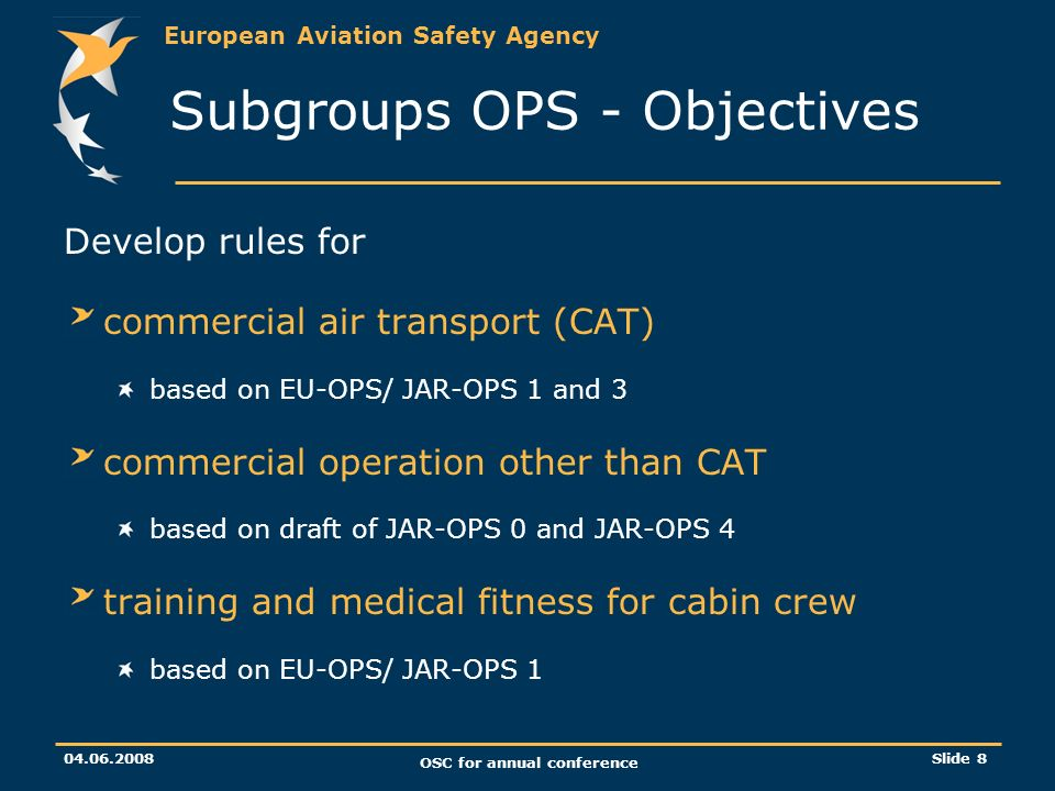 European Aviation Safety Agency 04.06.2008 OSC for annual conference Slide 8 Subgroups OPS - Objectives Develop rules for commercial air transport (CAT) based on EU-OPS/ JAR-OPS 1 and 3 commercial operation other than CAT based on draft of JAR-OPS 0 and JAR-OPS 4 training and medical fitness for cabin crew based on EU-OPS/ JAR-OPS 1