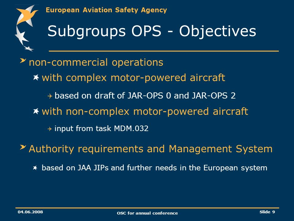 European Aviation Safety Agency OSC for annual conference Slide 9 Subgroups OPS - Objectives non-commercial operations with complex motor-powered aircraft based on draft of JAR-OPS 0 and JAR-OPS 2 with non-complex motor-powered aircraft input from task MDM.032 Authority requirements and Management System based on JAA JIPs and further needs in the European system