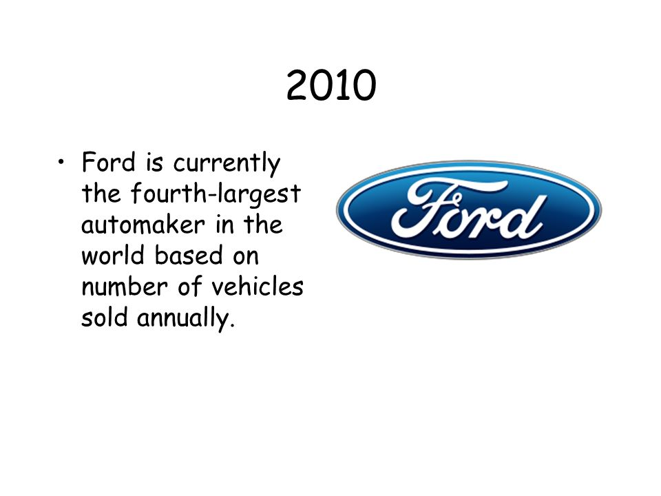 2010 Ford is currently the fourth-largest automaker in the world based on number of vehicles sold annually.