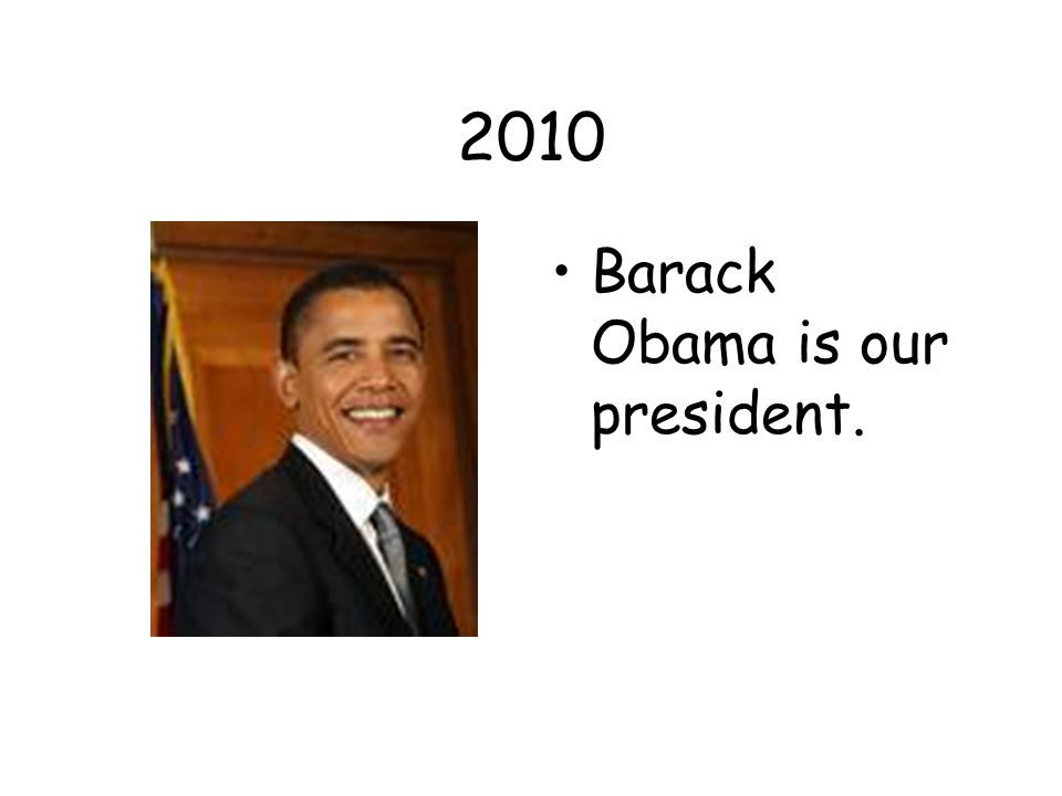 2010 Barack Obama is our president.