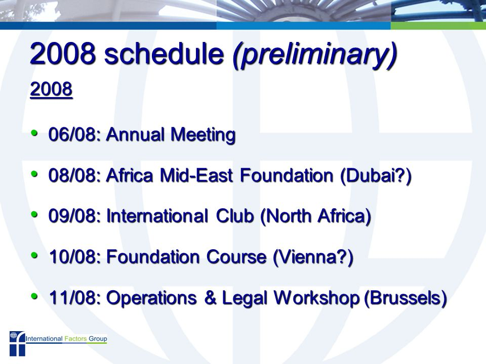 2008 schedule (preliminary) 2008 06/08: Annual Meeting 06/08: Annual Meeting 08/08: Africa Mid-East Foundation (Dubai ) 08/08: Africa Mid-East Foundation (Dubai ) 09/08: International Club (North Africa) 09/08: International Club (North Africa) 10/08: Foundation Course (Vienna ) 10/08: Foundation Course (Vienna ) 11/08: Operations & Legal Workshop (Brussels) 11/08: Operations & Legal Workshop (Brussels)