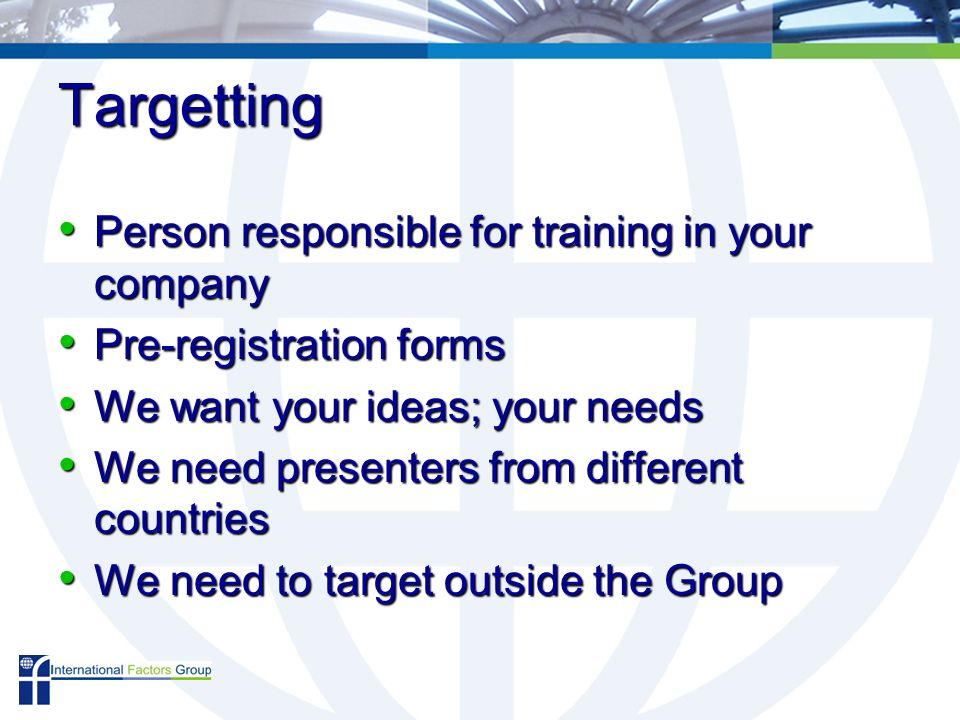 Targetting Person responsible for training in your company Person responsible for training in your company Pre-registration forms Pre-registration forms We want your ideas; your needs We want your ideas; your needs We need presenters from different countries We need presenters from different countries We need to target outside the Group We need to target outside the Group