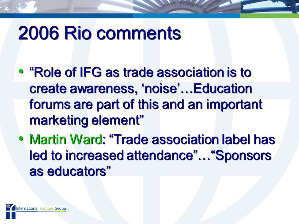 2006 Rio comments Role of IFG as trade association is to create awareness, noise…Education forums are part of this and an important marketing element Role of IFG as trade association is to create awareness, noise…Education forums are part of this and an important marketing element Martin Ward: Trade association label has led to increased attendance…Sponsors as educators Martin Ward: Trade association label has led to increased attendance…Sponsors as educators