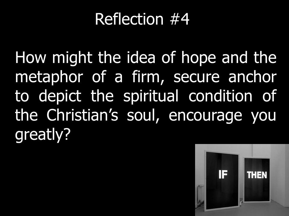How might the idea of hope and the metaphor of a firm, secure anchor to depict the spiritual condition of the Christians soul, encourage you greatly.