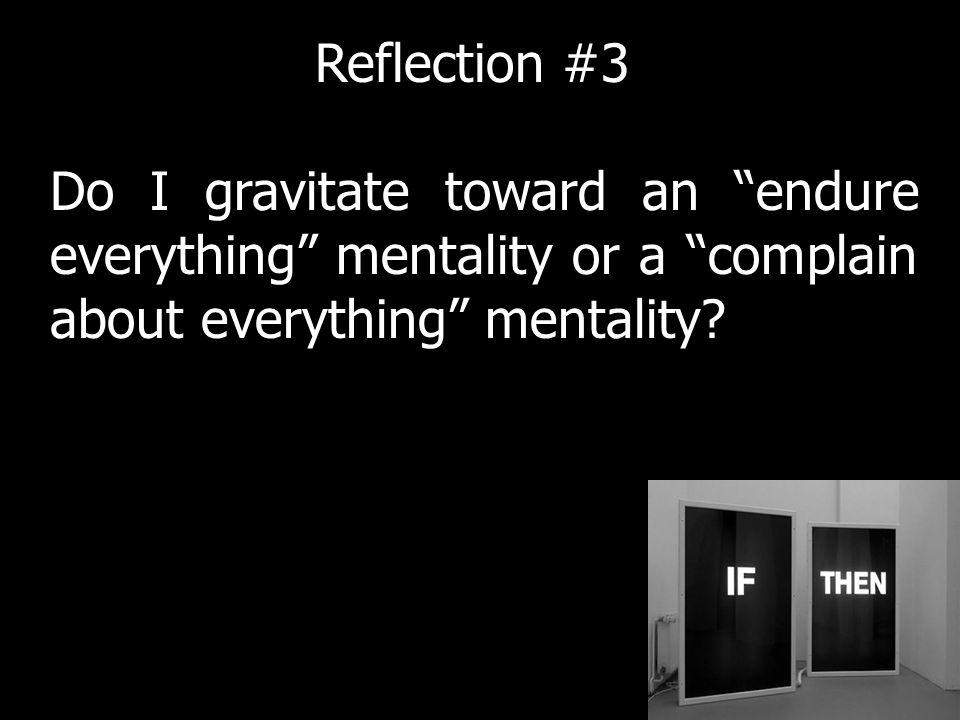 Do I gravitate toward an endure everything mentality or a complain about everything mentality.